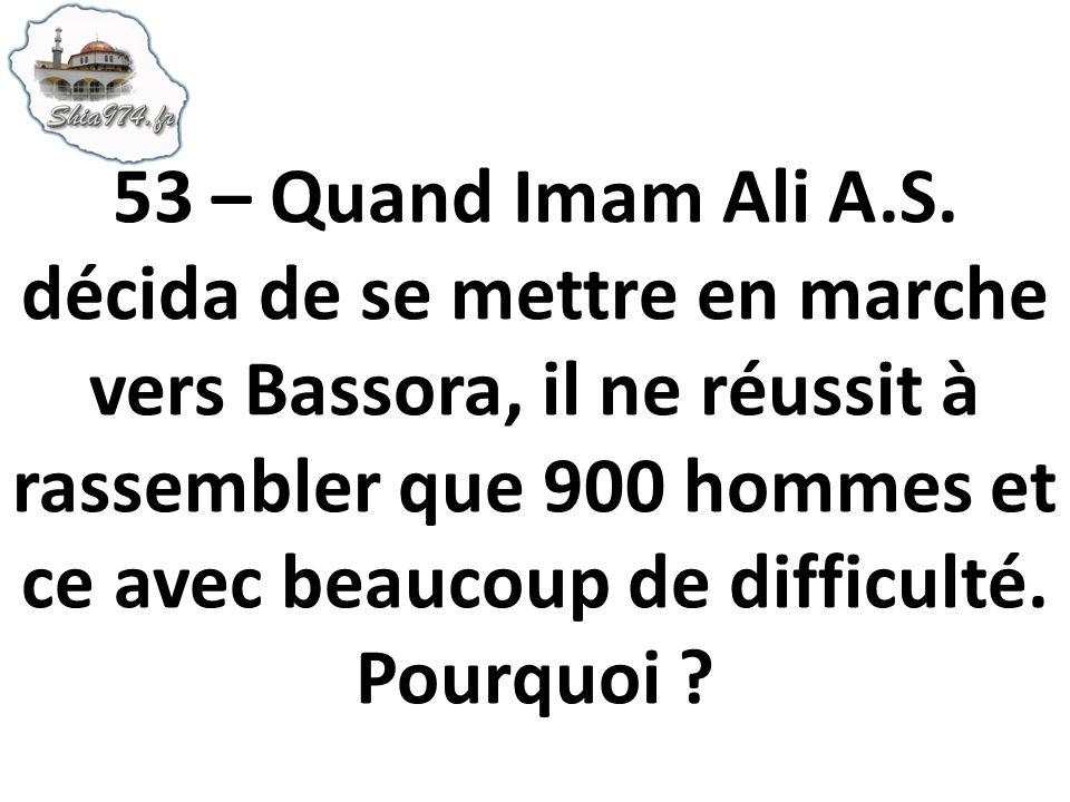 53 – Quand Imam Ali A.S. décida de se mettre en marche vers Bassora, il ne réussit à rassembler que 900 hommes et ce avec beaucoup de difficulté. Pour
