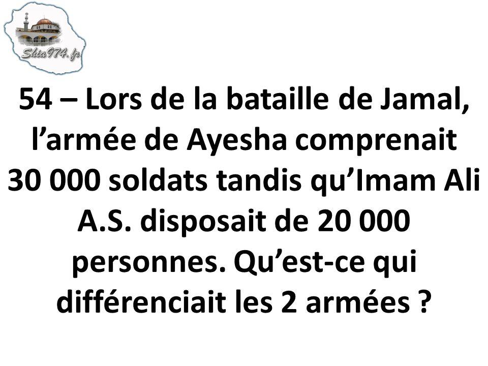 54 – Lors de la bataille de Jamal, larmée de Ayesha comprenait 30 000 soldats tandis quImam Ali A.S. disposait de 20 000 personnes. Quest-ce qui diffé