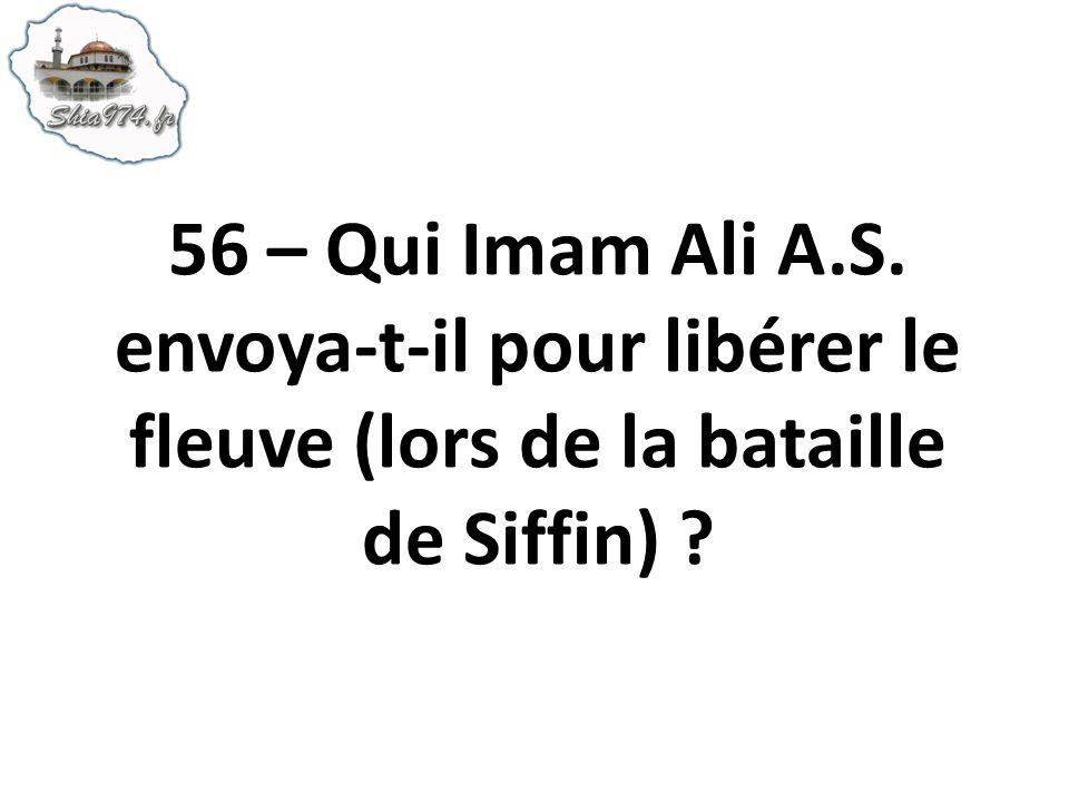 56 – Qui Imam Ali A.S. envoya-t-il pour libérer le fleuve (lors de la bataille de Siffin) ?