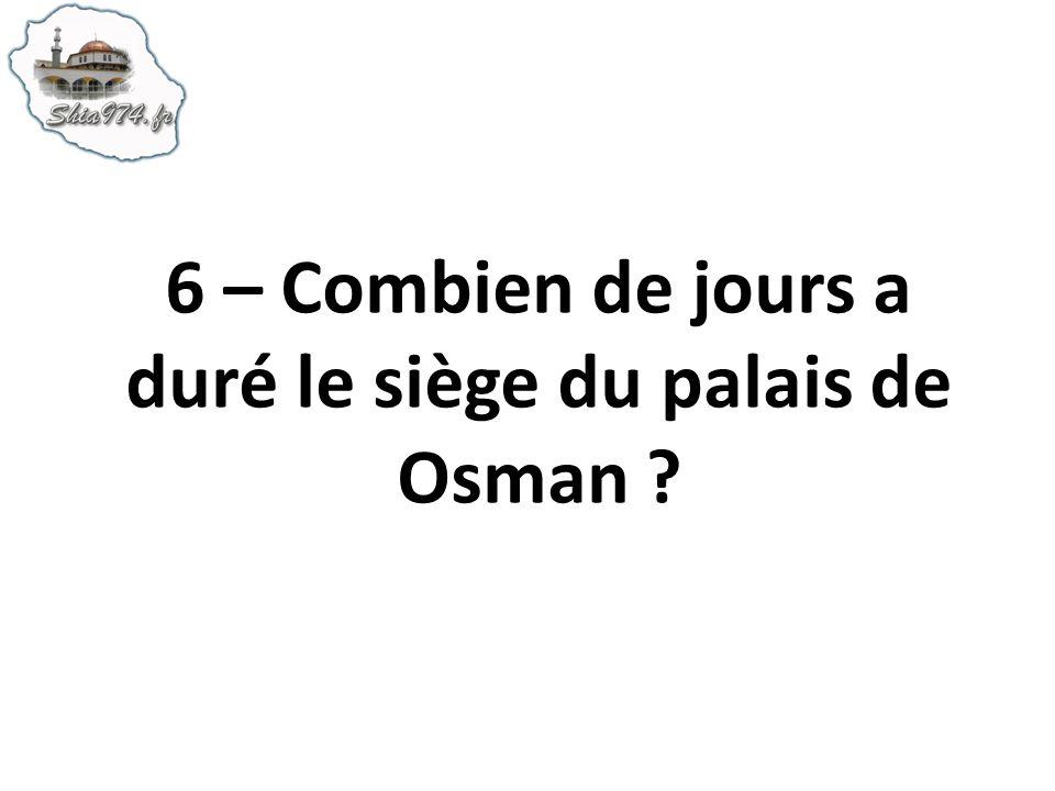6 – Combien de jours a duré le siège du palais de Osman ?