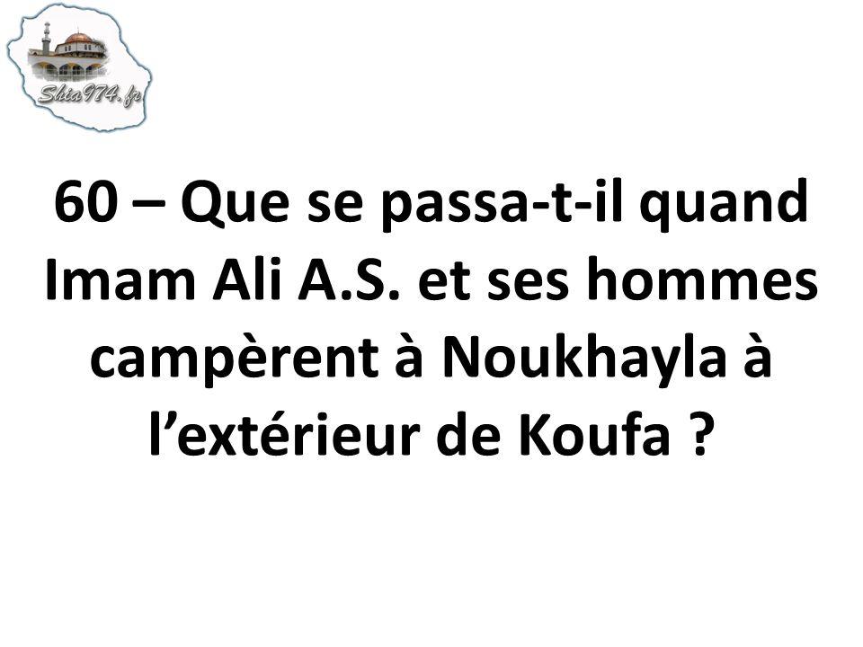 60 – Que se passa-t-il quand Imam Ali A.S. et ses hommes campèrent à Noukhayla à lextérieur de Koufa ?
