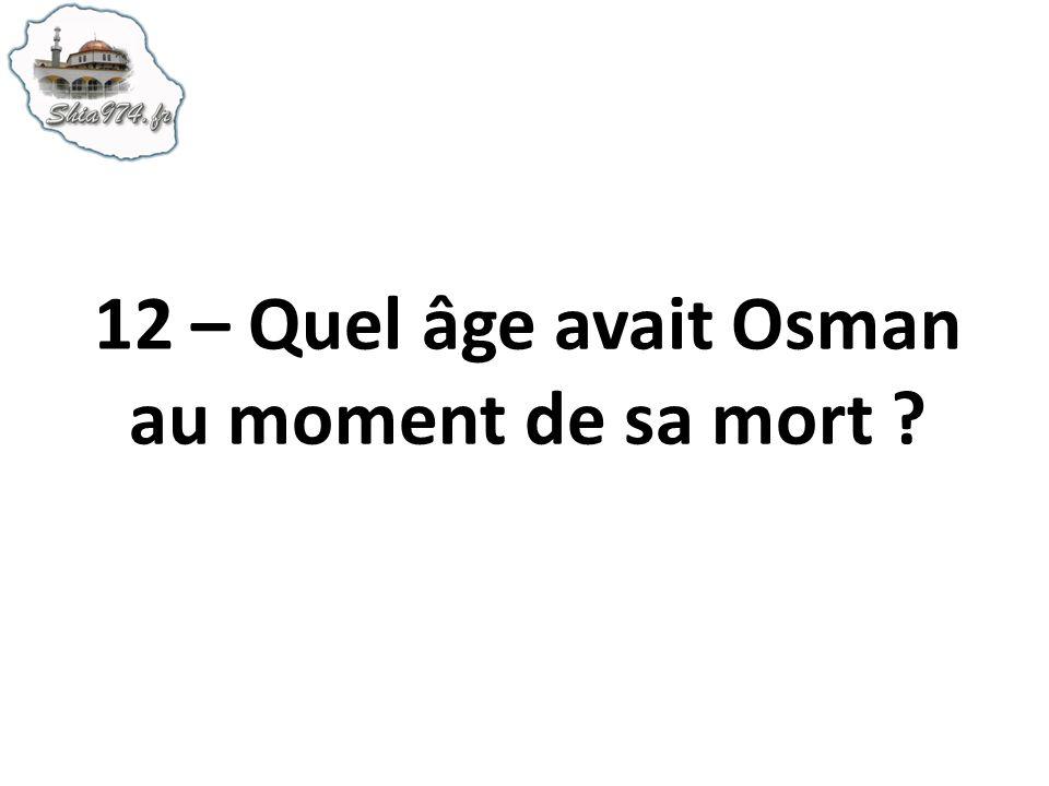 12 – Quel âge avait Osman au moment de sa mort ?