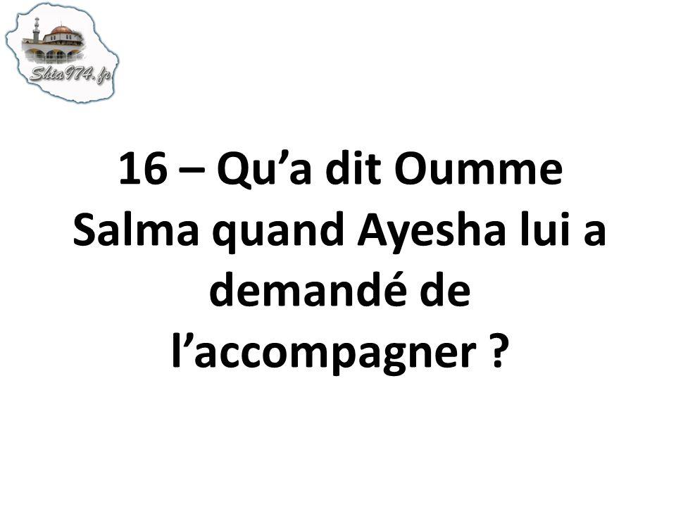 16 – Qua dit Oumme Salma quand Ayesha lui a demandé de laccompagner ?