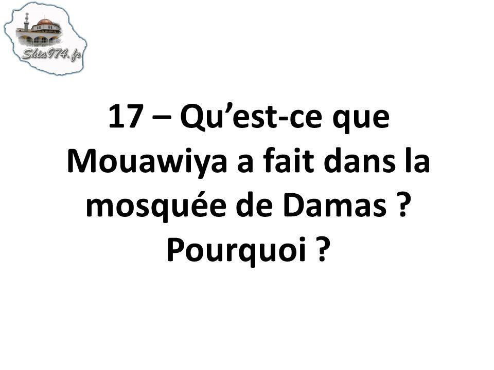 17 – Quest-ce que Mouawiya a fait dans la mosquée de Damas ? Pourquoi ?