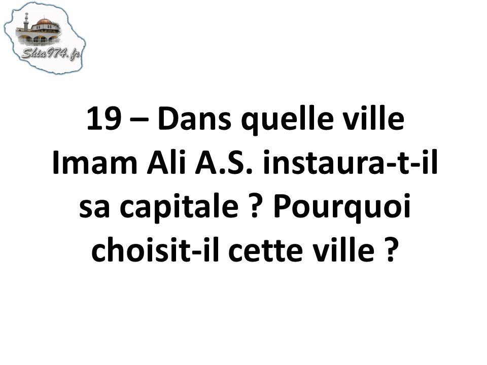 19 – Dans quelle ville Imam Ali A.S. instaura-t-il sa capitale ? Pourquoi choisit-il cette ville ?