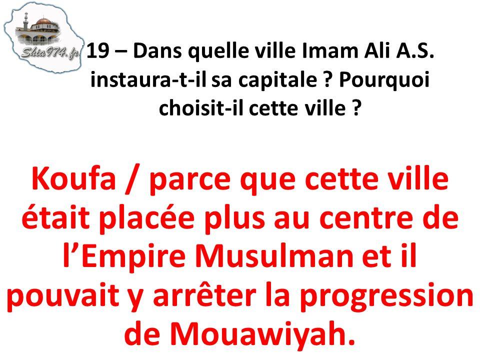 Koufa / parce que cette ville était placée plus au centre de lEmpire Musulman et il pouvait y arrêter la progression de Mouawiyah.