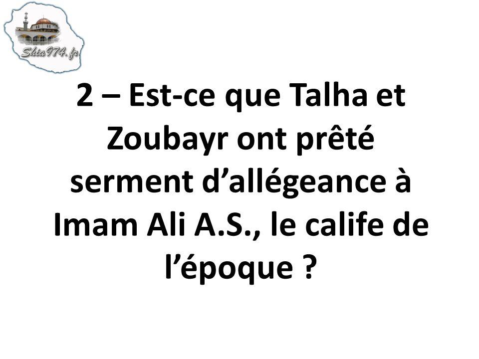 2 – Est-ce que Talha et Zoubayr ont prêté serment dallégeance à Imam Ali A.S., le calife de lépoque ?