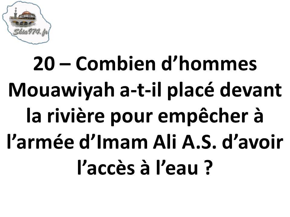 20 – Combien dhommes Mouawiyah a-t-il placé devant la rivière pour empêcher à larmée dImam Ali A.S. davoir laccès à leau ?