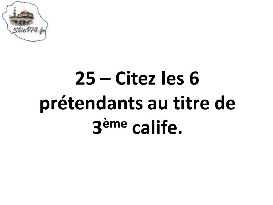 25 – Citez les 6 prétendants au titre de 3 ème calife.
