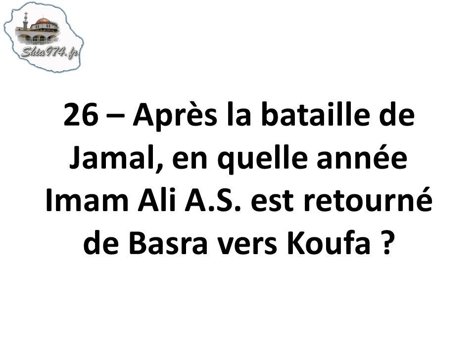 26 – Après la bataille de Jamal, en quelle année Imam Ali A.S. est retourné de Basra vers Koufa ?
