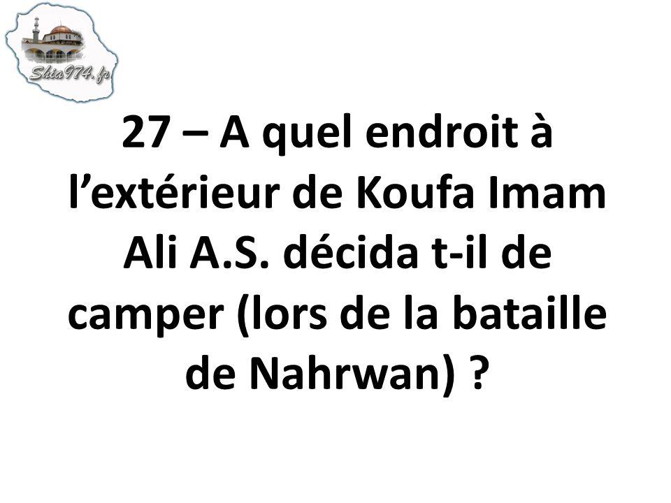 27 – A quel endroit à lextérieur de Koufa Imam Ali A.S. décida t-il de camper (lors de la bataille de Nahrwan) ?