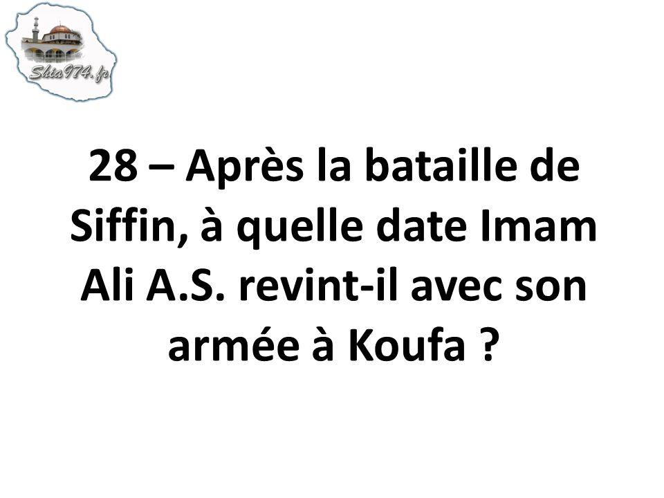 28 – Après la bataille de Siffin, à quelle date Imam Ali A.S. revint-il avec son armée à Koufa ?