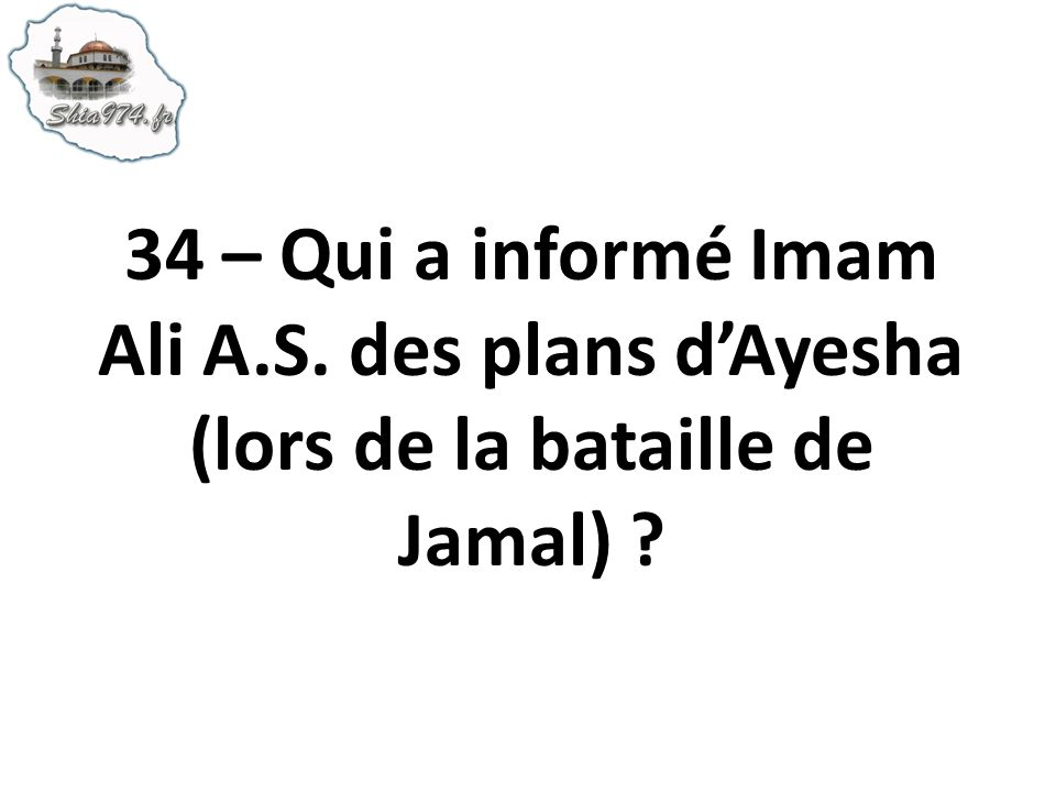 34 – Qui a informé Imam Ali A.S. des plans dAyesha (lors de la bataille de Jamal) ?