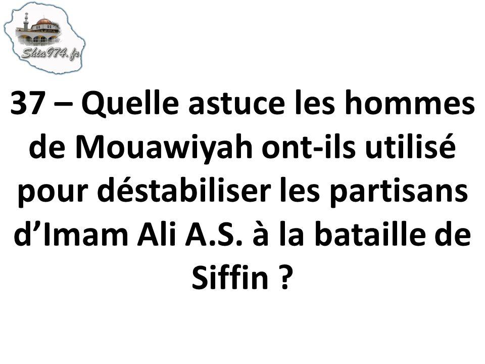 37 – Quelle astuce les hommes de Mouawiyah ont-ils utilisé pour déstabiliser les partisans dImam Ali A.S. à la bataille de Siffin ?