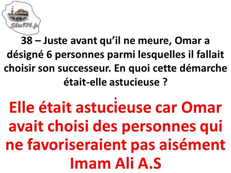38 – Juste avant quil ne meure, Omar a désigné 6 personnes parmi lesquelles il fallait choisir son successeur. En quoi cette démarche était-elle astuc