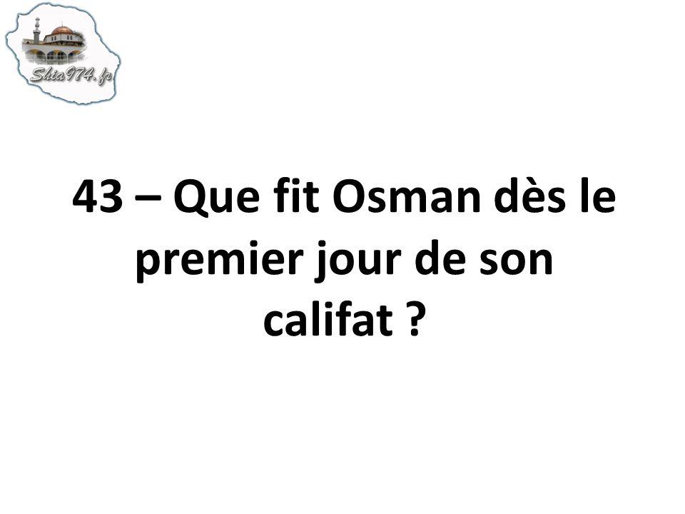 43 – Que fit Osman dès le premier jour de son califat ?