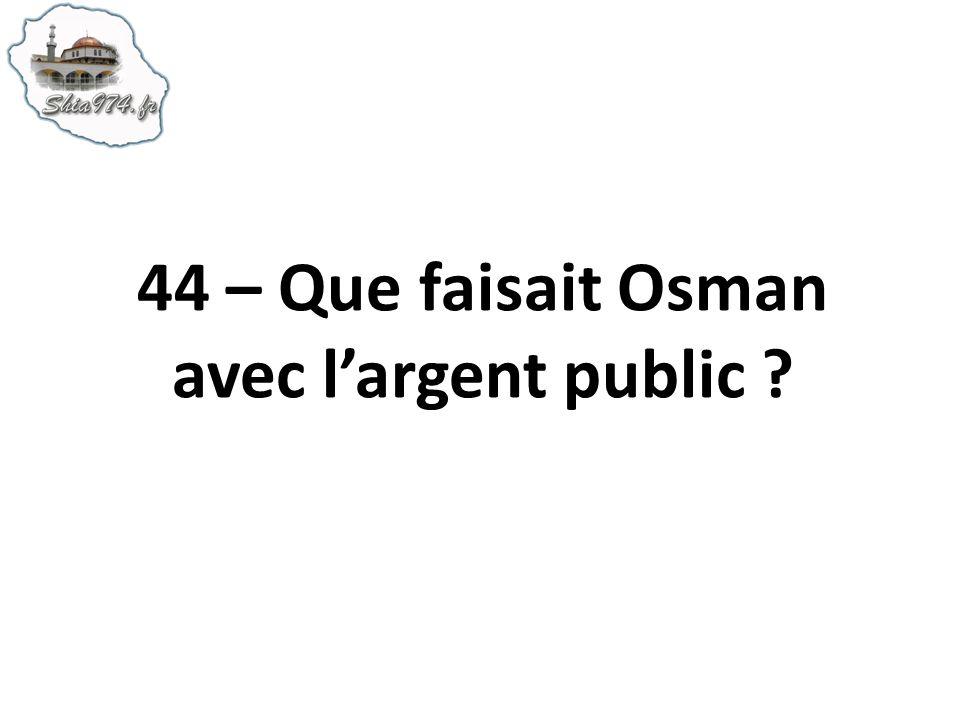 44 – Que faisait Osman avec largent public ?