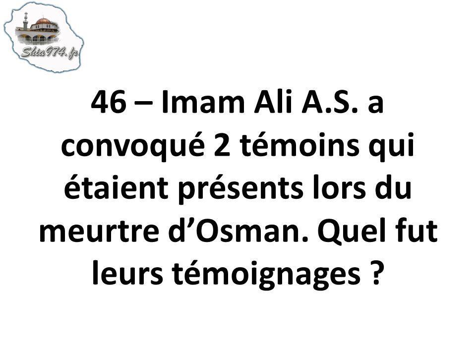 46 – Imam Ali A.S. a convoqué 2 témoins qui étaient présents lors du meurtre dOsman. Quel fut leurs témoignages ?