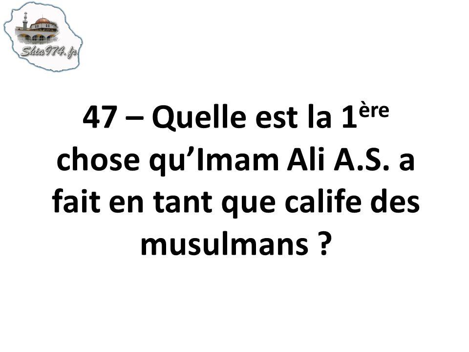 47 – Quelle est la 1 ère chose quImam Ali A.S. a fait en tant que calife des musulmans ?