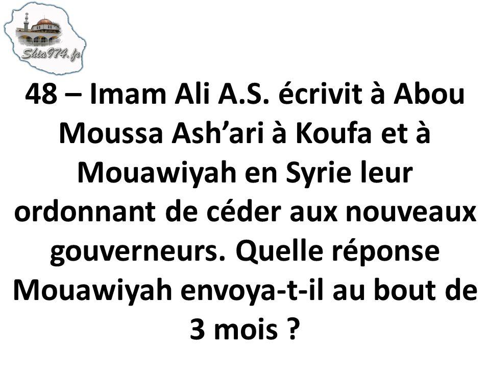 48 – Imam Ali A.S. écrivit à Abou Moussa Ashari à Koufa et à Mouawiyah en Syrie leur ordonnant de céder aux nouveaux gouverneurs. Quelle réponse Mouaw