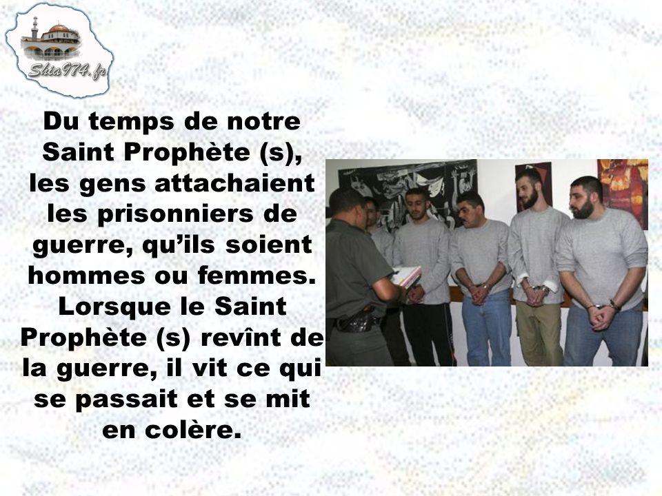 Du temps de notre Saint Prophète (s), les gens attachaient les prisonniers de guerre, quils soient hommes ou femmes.