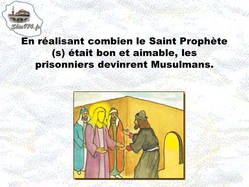 En réalisant combien le Saint Prophète (s) était bon et aimable, les prisonniers devinrent Musulmans.