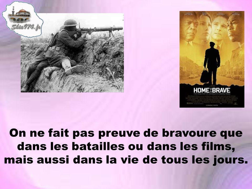 On ne fait pas preuve de bravoure que dans les batailles ou dans les films, mais aussi dans la vie de tous les jours.