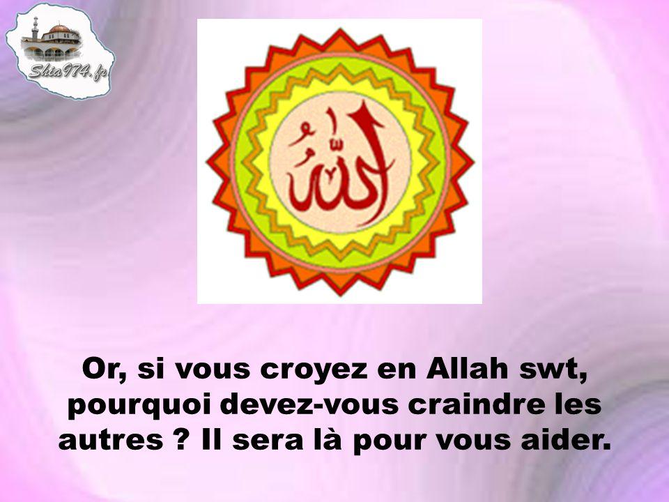 Or, si vous croyez en Allah swt, pourquoi devez-vous craindre les autres ? Il sera là pour vous aider.