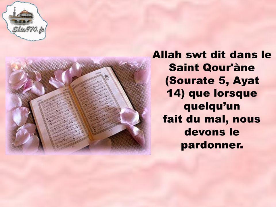 Allah swt dit dans le Saint Qour àne (Sourate 5, Ayat 14) que lorsque quelquun fait du mal, nous devons le pardonner.