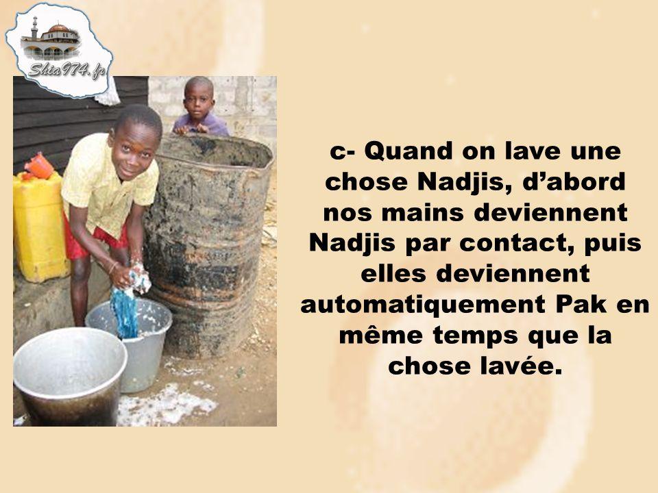 c- Quand on lave une chose Nadjis, dabord nos mains deviennent Nadjis par contact, puis elles deviennent automatiquement Pak en même temps que la chos