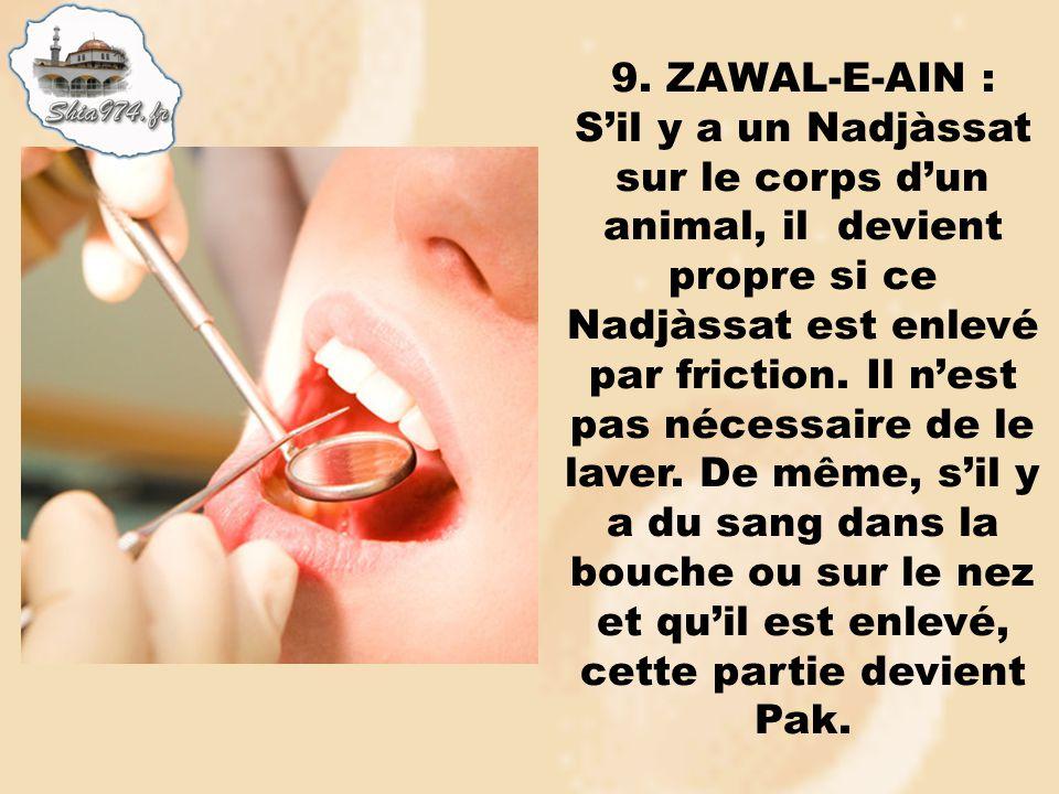 9. ZAWAL-E-AIN : Sil y a un Nadjàssat sur le corps dun animal, il devient propre si ce Nadjàssat est enlevé par friction. Il nest pas nécessaire de le