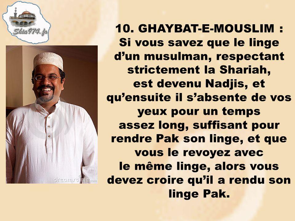 10. GHAYBAT-E-MOUSLIM : Si vous savez que le linge dun musulman, respectant strictement la Shariah, est devenu Nadjis, et quensuite il sabsente de vos