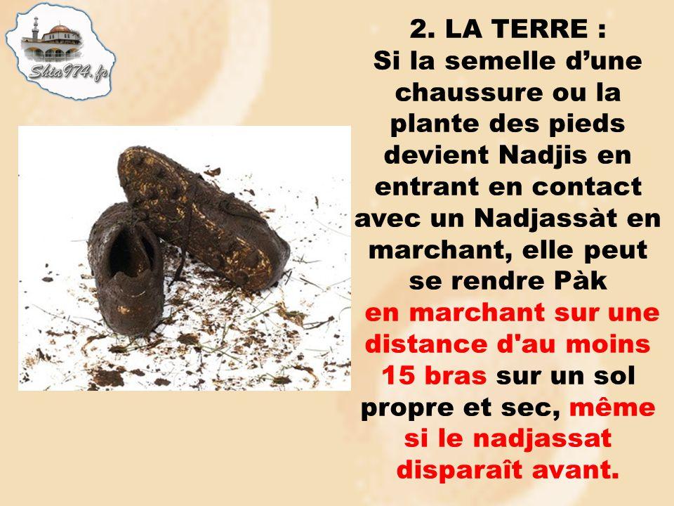 2. LA TERRE : Si la semelle dune chaussure ou la plante des pieds devient Nadjis en entrant en contact avec un Nadjassàt en marchant, elle peut se ren