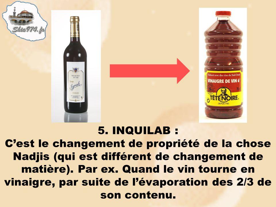 5. INQUILAB : Cest le changement de propriété de la chose Nadjis (qui est différent de changement de matière). Par ex. Quand le vin tourne en vinaigre