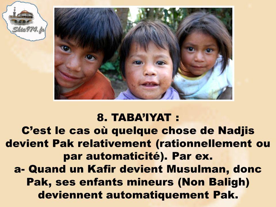 8. TABAIYAT : Cest le cas où quelque chose de Nadjis devient Pak relativement (rationnellement ou par automaticité). Par ex. a- Quand un Kafir devient