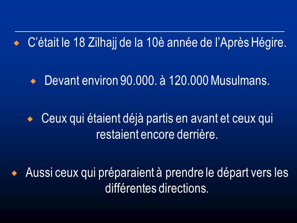 Cétait le 18 Zilhajj de la 10è année de lAprès Hégire. Devant environ 90.000. à 120.000 Musulmans. Ceux qui étaient déjà partis en avant et ceux qui r