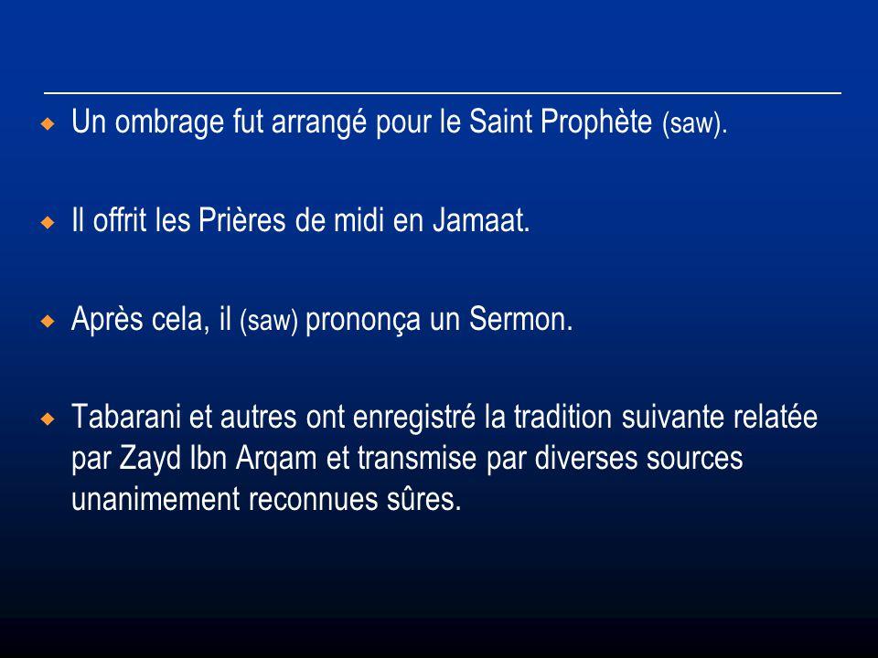 Un ombrage fut arrangé pour le Saint Prophète (saw). Il offrit les Prières de midi en Jamaat. Après cela, il (saw) prononça un Sermon. Tabarani et aut
