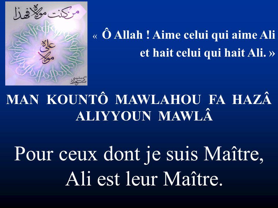 « Ô Allah ! Aime celui qui aime Ali et hait celui qui hait Ali. » MAN KOUNTÔ MAWLAHOU FA HAZÂ ALIYYOUN MAWLÂ Pour ceux dont je suis Maître, Ali est le
