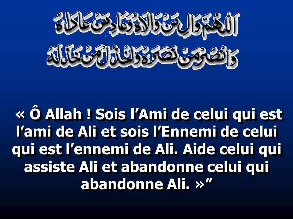 « Ô Allah ! Sois lAmi de celui qui est lami de Ali et sois lEnnemi de celui qui est lennemi de Ali. Aide celui qui assiste Ali et abandonne celui qui