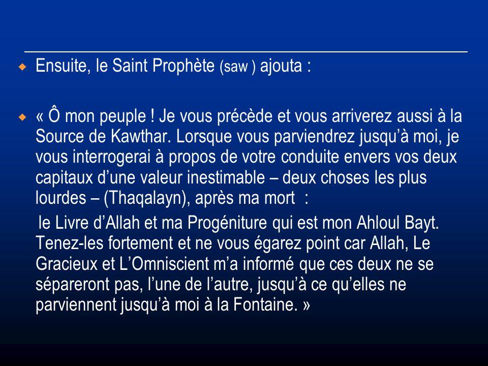 Ensuite, le Saint Prophète (saw ) ajouta : « Ô mon peuple ! Je vous précède et vous arriverez aussi à la Source de Kawthar. Lorsque vous parviendrez j