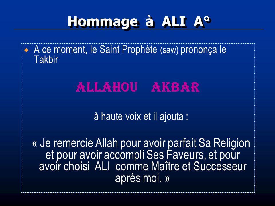 Hommage à ALI A° A ce moment, le Saint Prophète (saw) prononça le Takbir ALLAHOU AKBAR à haute voix et il ajouta : « Je remercie Allah pour avoir parf
