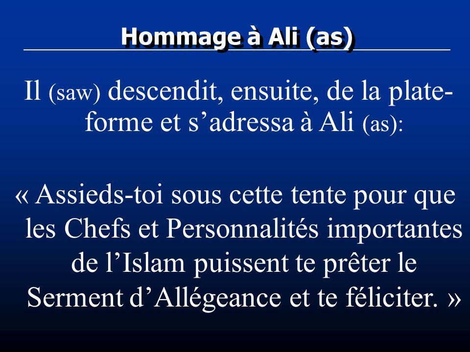 Hommage à Ali (as) Il (saw) descendit, ensuite, de la plate- forme et sadressa à Ali (as): « Assieds-toi sous cette tente pour que les Chefs et Person