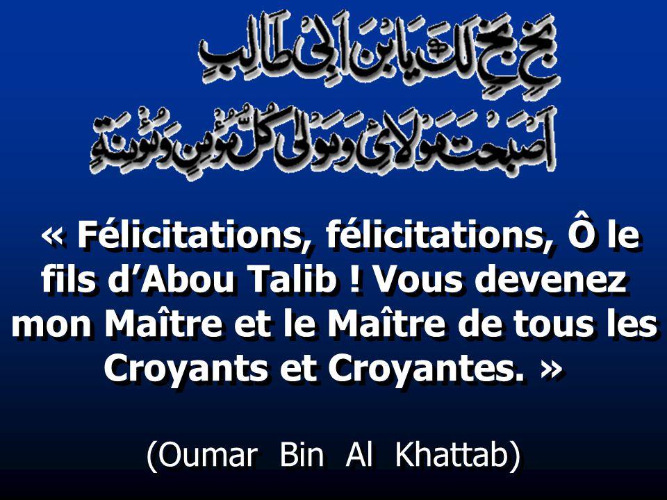 « Félicitations, félicitations, Ô le fils dAbou Talib ! Vous devenez mon Maître et le Maître de tous les Croyants et Croyantes. » (Oumar Bin Al Khatta