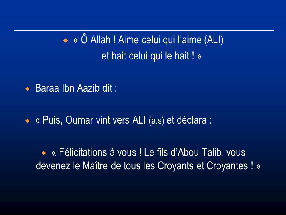 « Ô Allah ! Aime celui qui laime (ALI) et hait celui qui le hait ! » Baraa Ibn Aazib dit : « Puis, Oumar vint vers ALI (a.s) et déclara : « Félicitati