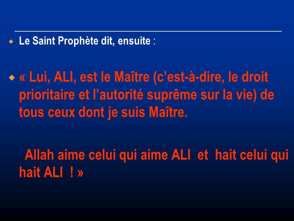 Le Saint Prophète dit, ensuite : « Lui, ALI, est le Maître (cest-à-dire, le droit prioritaire et lautorité suprême sur la vie) de tous ceux dont je su