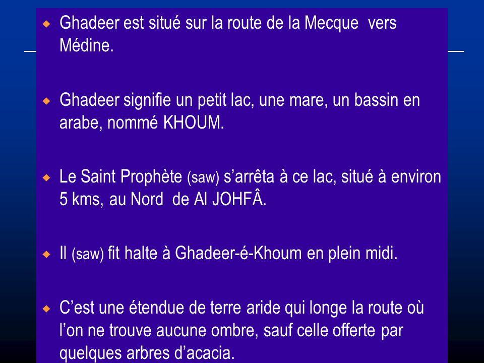 Ghadeer est situé sur la route de la Mecque vers Médine. Ghadeer signifie un petit lac, une mare, un bassin en arabe, nommé KHOUM. Le Saint Prophète (