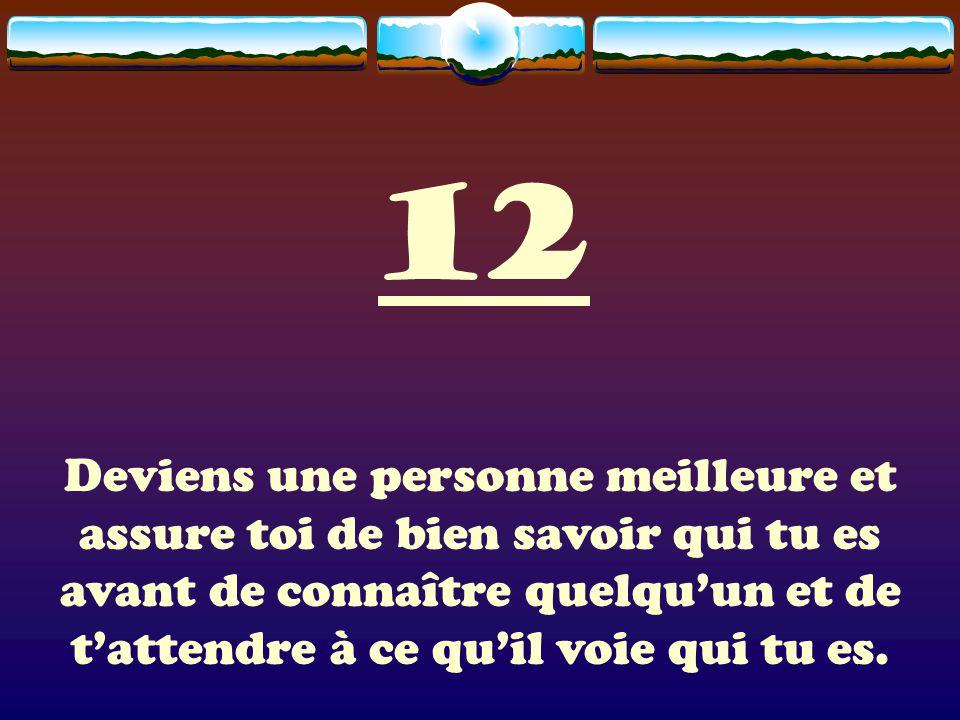 12 Deviens une personne meilleure et assure toi de bien savoir qui tu es avant de connaître quelquun et de tattendre à ce quil voie qui tu es.