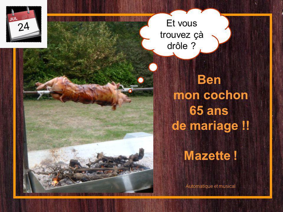 Ben mon cochon Automatique et musical Et vous trouvez çà drôle ? 65 ans de mariage !! Mazette !