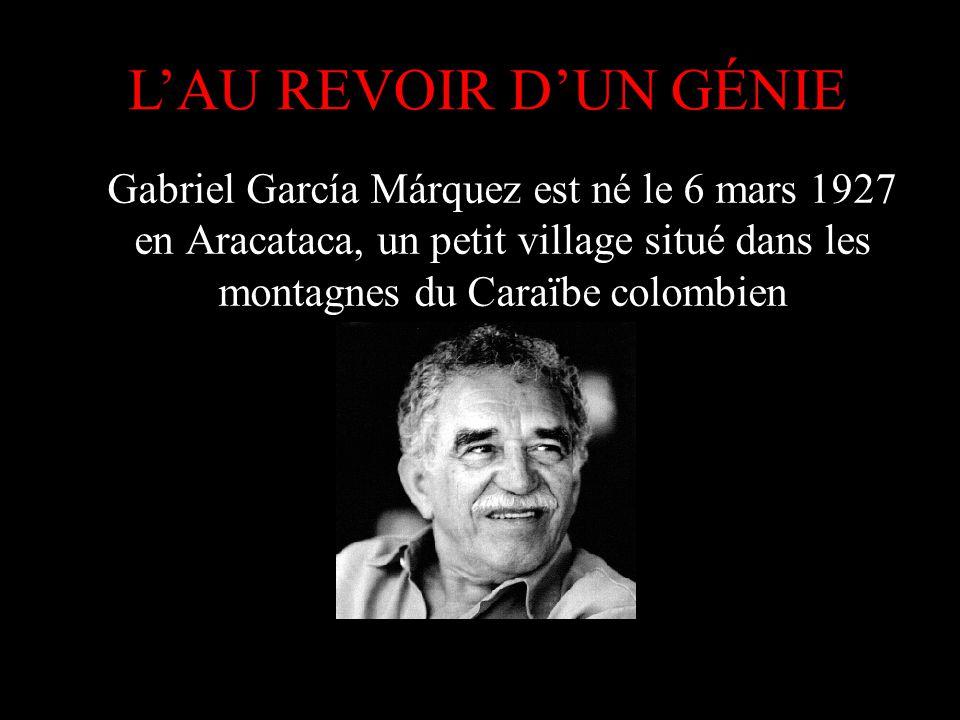 Gabriel García Márquez est né le 6 mars 1927 en Aracataca, un petit village situé dans les montagnes du Caraïbe colombien LAU REVOIR DUN GÉNIE