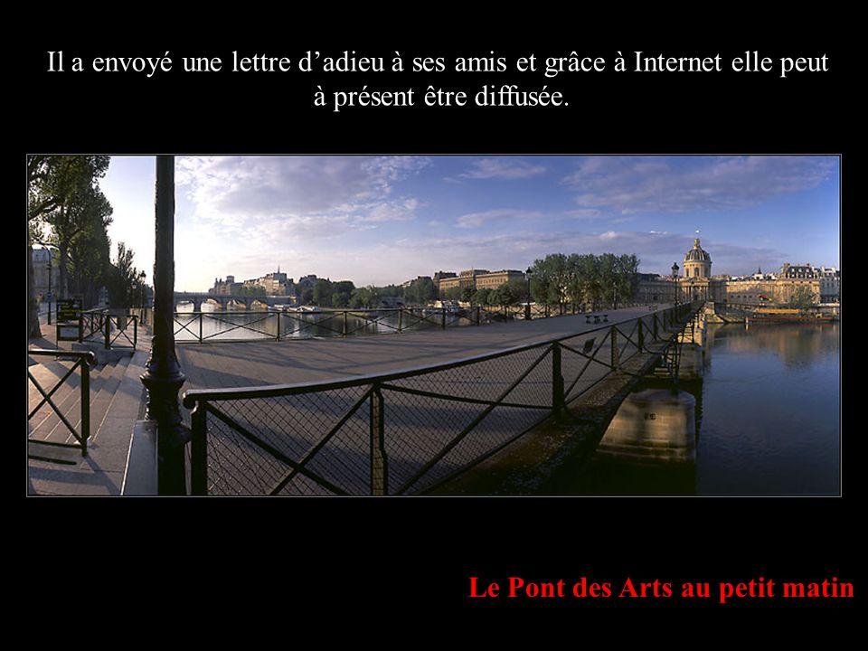 Le Pont des Arts au petit matin Il a envoyé une lettre dadieu à ses amis et grâce à Internet elle peut à présent être diffusée.